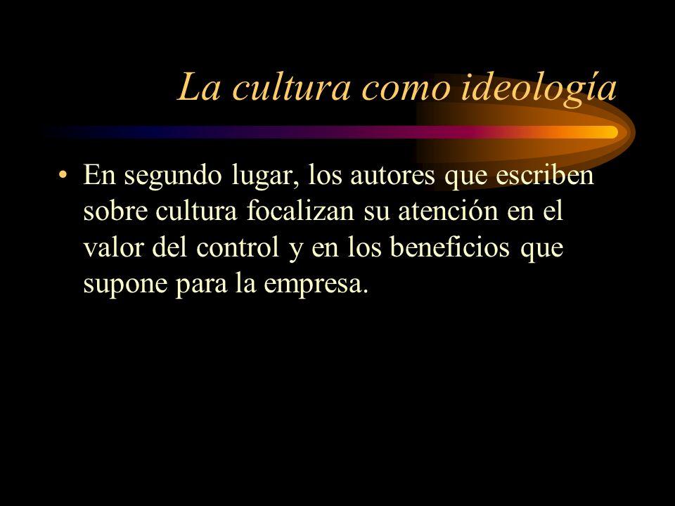 La cultura como ideología En segundo lugar, los autores que escriben sobre cultura focalizan su atención en el valor del control y en los beneficios q