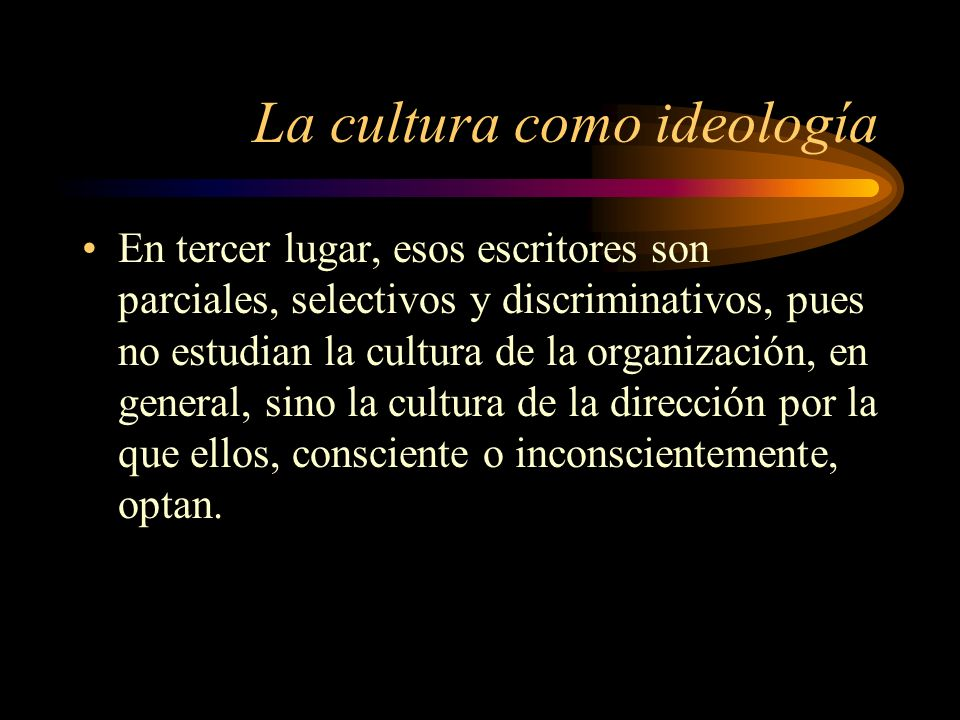 La cultura como ideología En tercer lugar, esos escritores son parciales, selectivos y discriminativos, pues no estudian la cultura de la organización