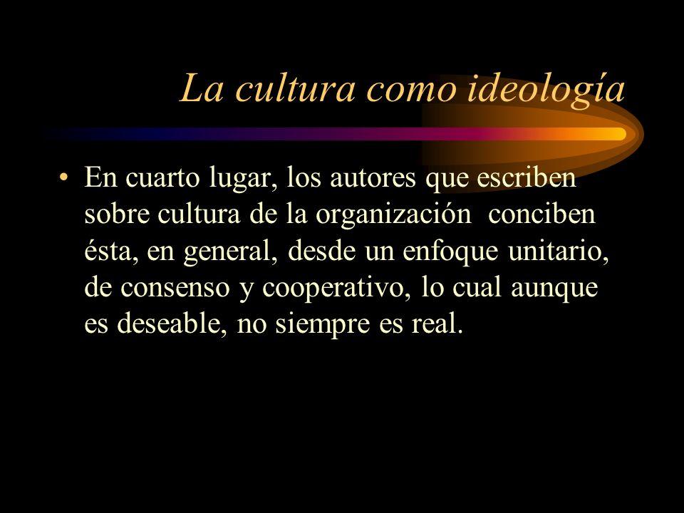 La cultura como ideología En cuarto lugar, los autores que escriben sobre cultura de la organización conciben ésta, en general, desde un enfoque unita