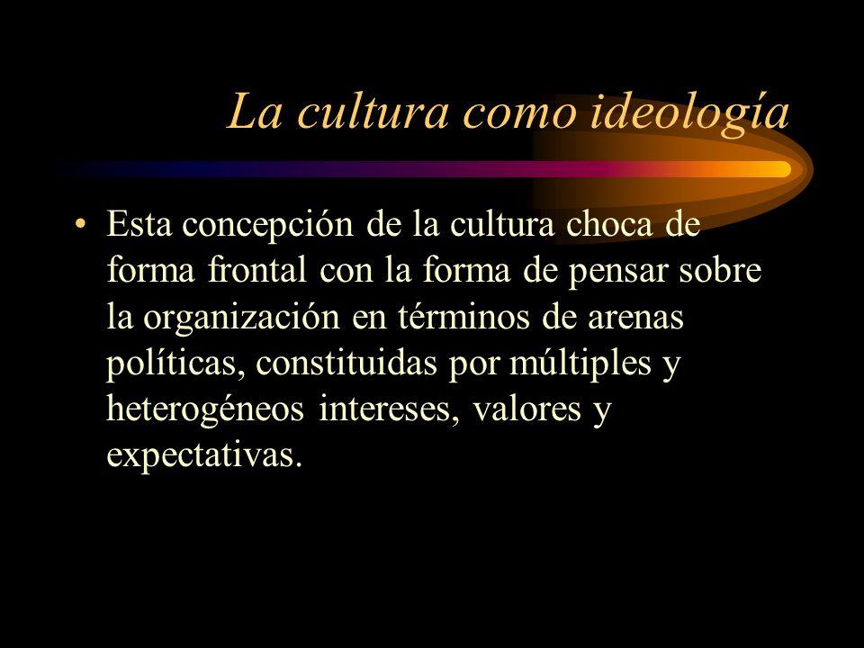 La cultura como ideología Esta concepción de la cultura choca de forma frontal con la forma de pensar sobre la organización en términos de arenas polí