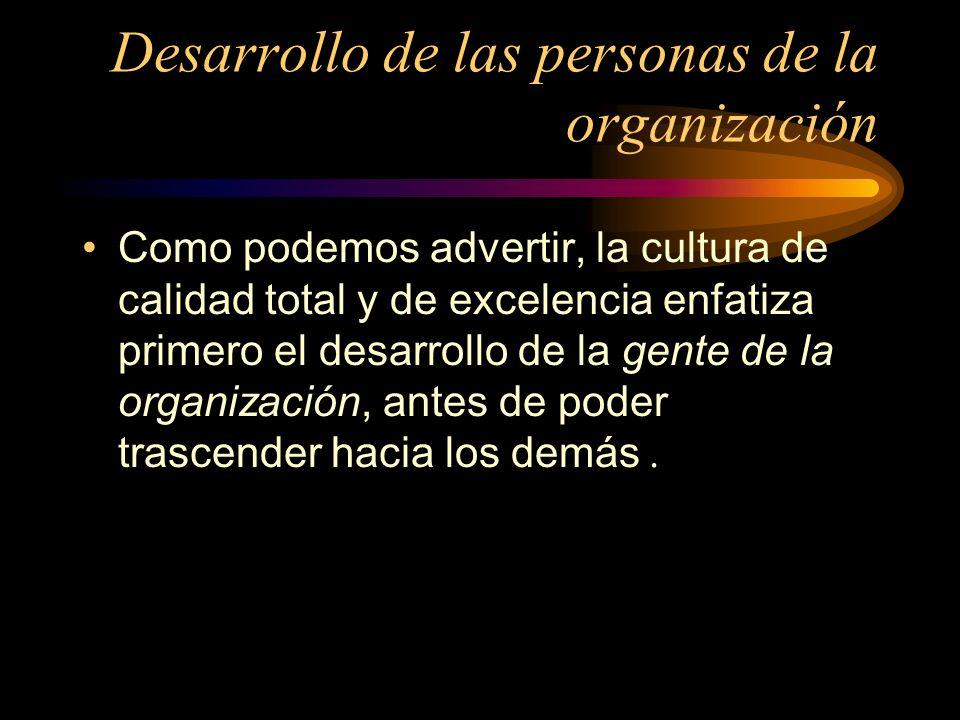 Desarrollo de las personas de la organización Como podemos advertir, la cultura de calidad total y de excelencia enfatiza primero el desarrollo de la