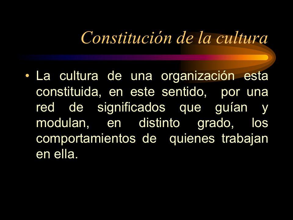 Constitución de la cultura La cultura de una organización esta constituida, en este sentido, por una red de significados que guían y modulan, en disti