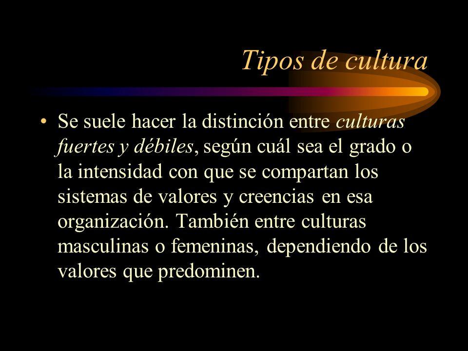 Tipos de cultura Se suele hacer la distinción entre culturas fuertes y débiles, según cuál sea el grado o la intensidad con que se compartan los siste