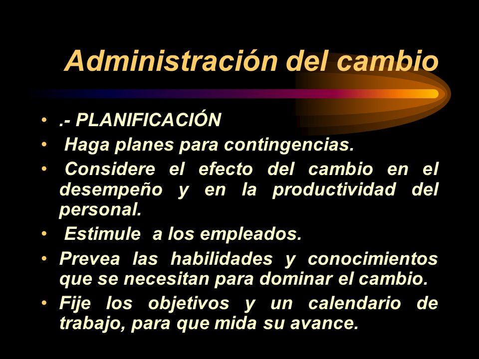 Administración del cambio.- PLANIFICACIÓN Haga planes para contingencias. Considere el efecto del cambio en el desempeño y en la productividad del per
