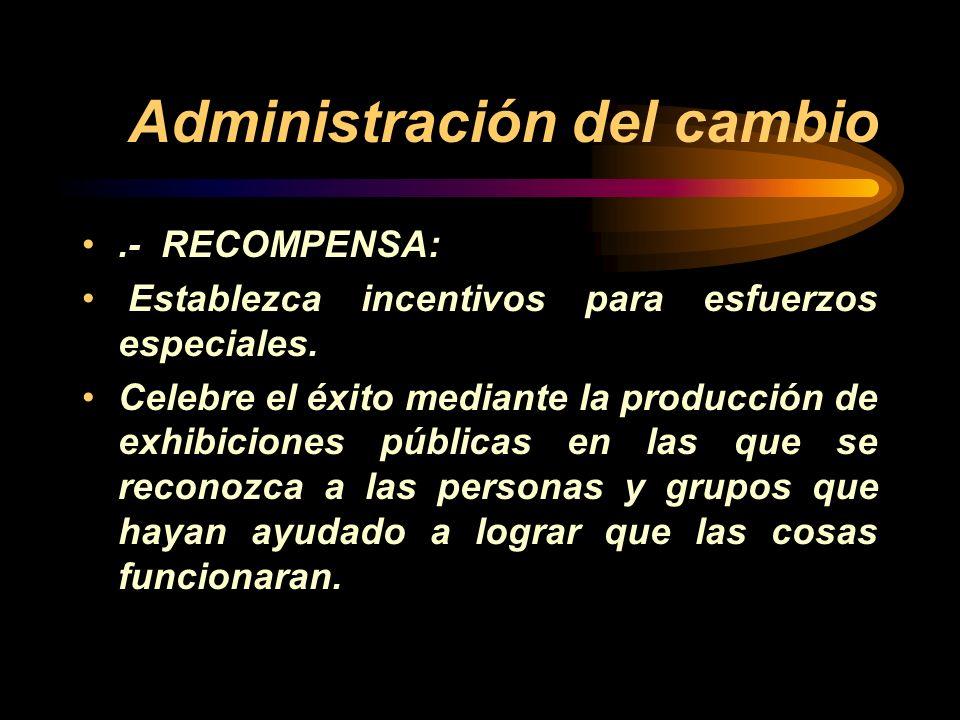 Administración del cambio.- RECOMPENSA: Establezca incentivos para esfuerzos especiales. Celebre el éxito mediante la producción de exhibiciones públi