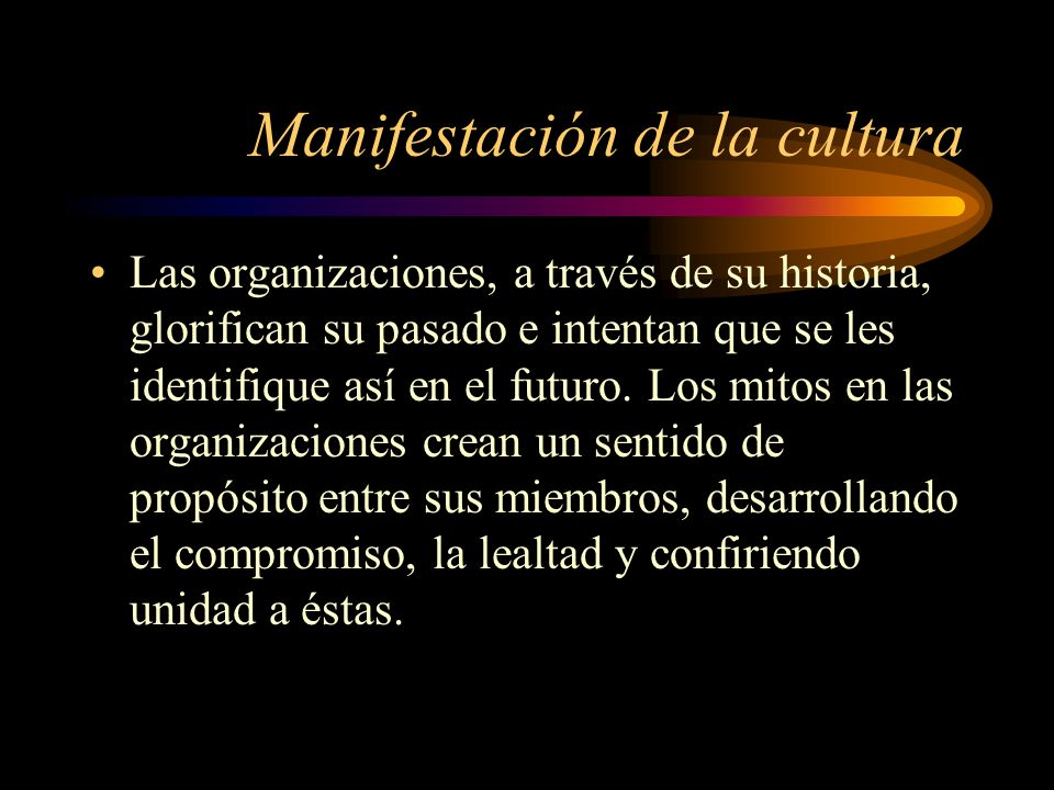 Manifestación de la cultura También se manifiesta la cultura a través de las creencias que se mantengan en la organización acerca del significado del trabajo, de la naturaleza humana, de las relaciones humanas y del entorno en el que desarrolle su actividad.