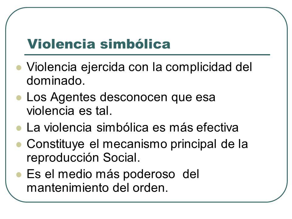 Violencia simbólica Violencia ejercida con la complicidad del dominado. Los Agentes desconocen que esa violencia es tal. La violencia simbólica es más