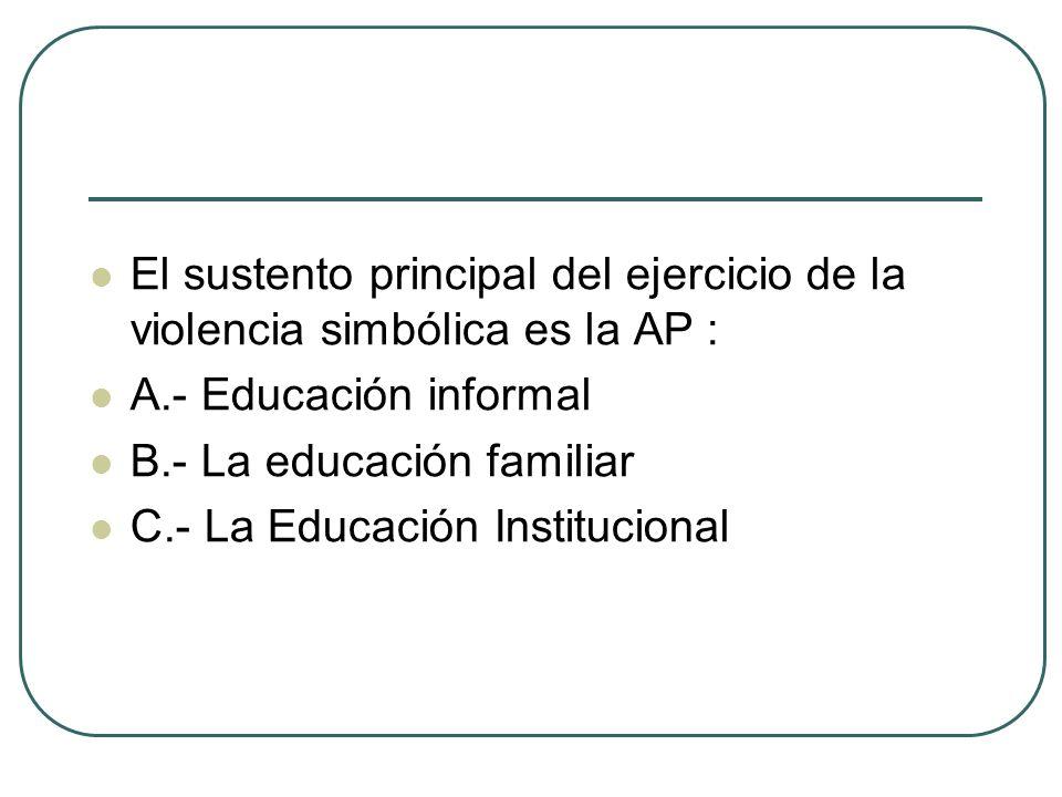 El sustento principal del ejercicio de la violencia simbólica es la AP : A.- Educación informal B.- La educación familiar C.- La Educación Institucion