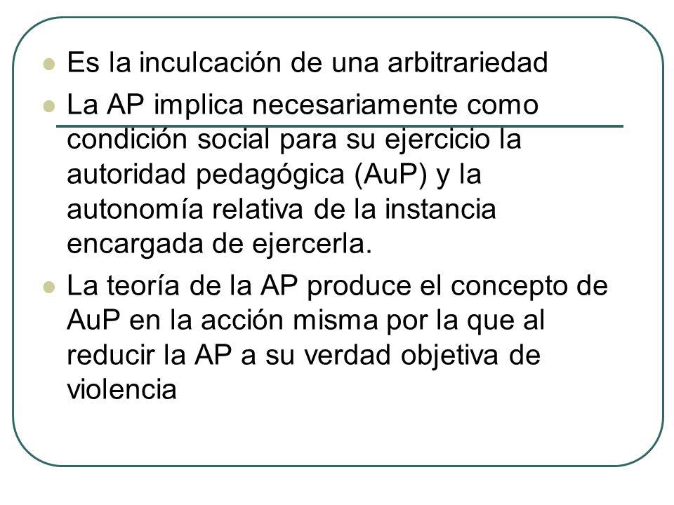 Es la inculcación de una arbitrariedad La AP implica necesariamente como condición social para su ejercicio la autoridad pedagógica (AuP) y la autonom
