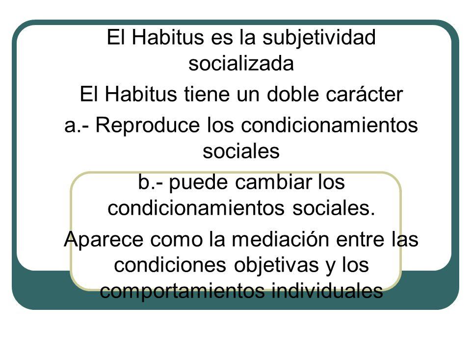 El Habitus es la subjetividad socializada El Habitus tiene un doble carácter a.- Reproduce los condicionamientos sociales b.- puede cambiar los condic