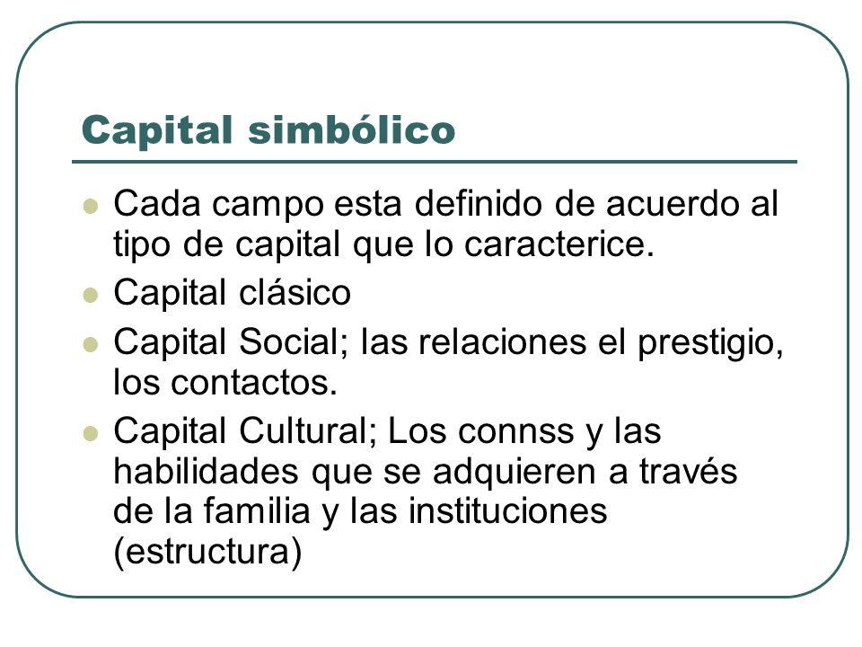 Capital simbólico Cada campo esta definido de acuerdo al tipo de capital que lo caracterice. Capital clásico Capital Social; las relaciones el prestig
