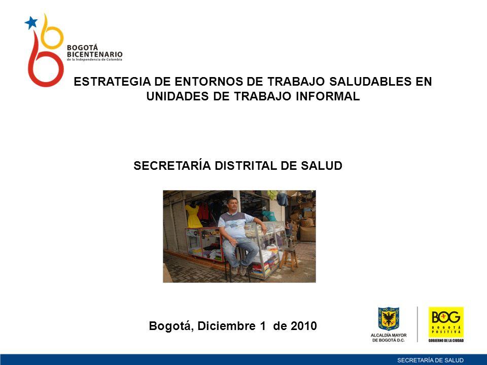 Bogotá, Diciembre 1 de 2010 ESTRATEGIA DE ENTORNOS DE TRABAJO SALUDABLES EN UNIDADES DE TRABAJO INFORMAL SECRETARÍA DISTRITAL DE SALUD
