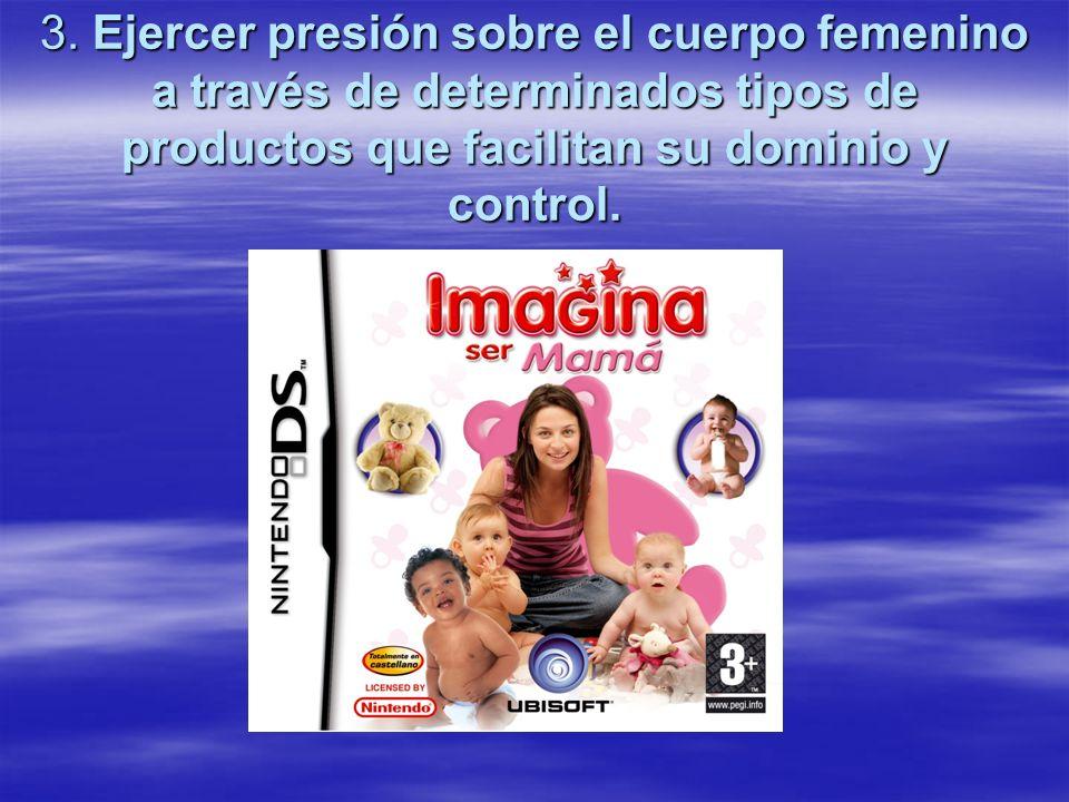 3. Ejercer presión sobre el cuerpo femenino a través de determinados tipos de productos que facilitan su dominio y control.