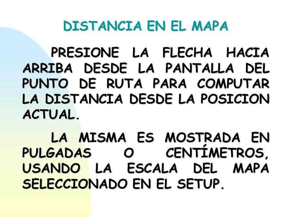 DISTANCIA EN EL MAPA PRESIONE LA FLECHA HACIA ARRIBA DESDE LA PANTALLA DEL PUNTO DE RUTA PARA COMPUTAR LA DISTANCIA DESDE LA POSICION ACTUAL. LA MISMA