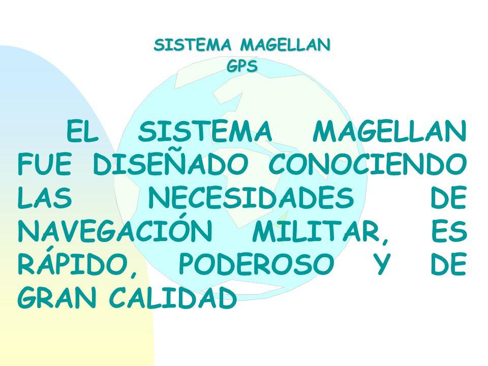 EL SISTEMA MAGELLAN FUE DISEÑADO CONOCIENDO LAS NECESIDADES DE NAVEGACIÓN MILITAR, ES RÁPIDO, PODEROSO Y DE GRAN CALIDAD SISTEMA MAGELLAN GPS