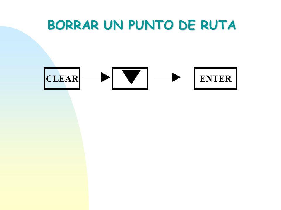 PROYECTAR UN PUNTO DE RUTA CLEARENTER Seleccione Posición de referencia ENTER Introduzca el rango para proyectar el punto de ruta Introduzca el azimut hacia el punto proyectado ENTER Introduzca el ícono y nombre deseado ENTER