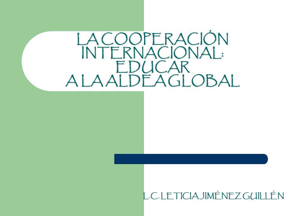 LA COOPERACIÓN INTERNACIONAL: EDUCAR A LA ALDEA GLOBAL L.C. LETICIA JIMÉNEZ GUILLÉN