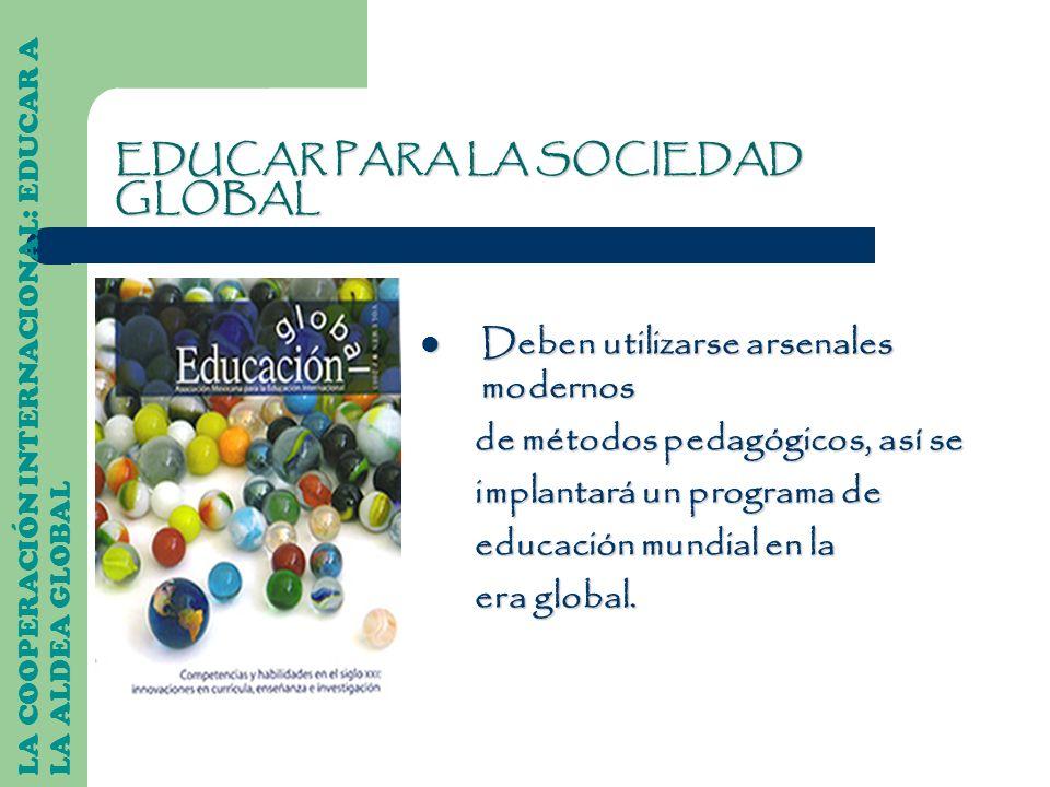 EDUCAR PARA LA SOCIEDAD GLOBAL Deben utilizarse arsenales modernos Deben utilizarse arsenales modernos de métodos pedagógicos, así se de métodos pedag