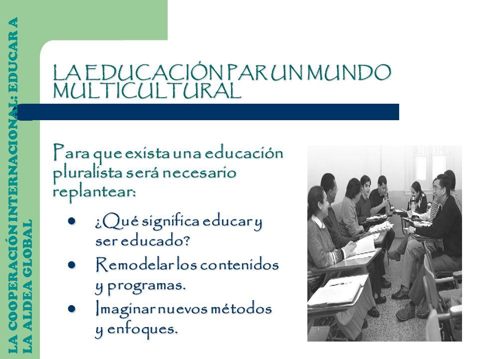 LA COOPERACIÓN INTERNACIONAL: EDUCAR A LA ALDEA GLOBAL LA EDUCACIÓN PAR UN MUNDO MULTICULTURAL ¿Qué significa educar y ser educado? ¿Qué significa edu