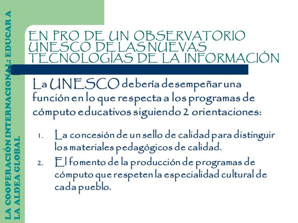 La UNESCO debería desempeñar una función en lo que respecta a los programas de cómputo educativos siguiendo 2 orientaciones: LA COOPERACIÓN INTERNACIO