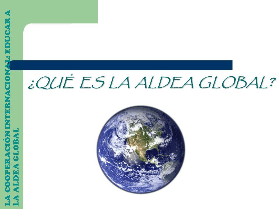 ¿QUÉ ES LA ALDEA GLOBAL? LA COOPERACIÓN INTERNACIONAL: EDUCAR A LA ALDEA GLOBAL
