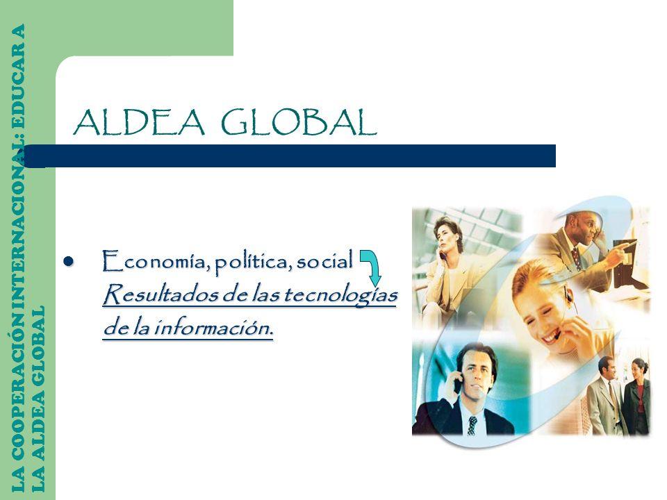 ALDEA GLOBAL Economía, política, social Economía, política, social Resultados de las tecnologías Resultados de las tecnologías de la información. de l