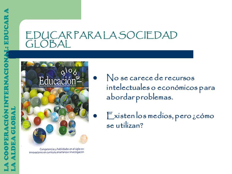 LA COOPERACIÓN INTERNACIONAL: EDUCAR A LA ALDEA GLOBAL EDUCAR PARA LA SOCIEDAD GLOBAL No se carece de recursos intelectuales o económicos para abordar