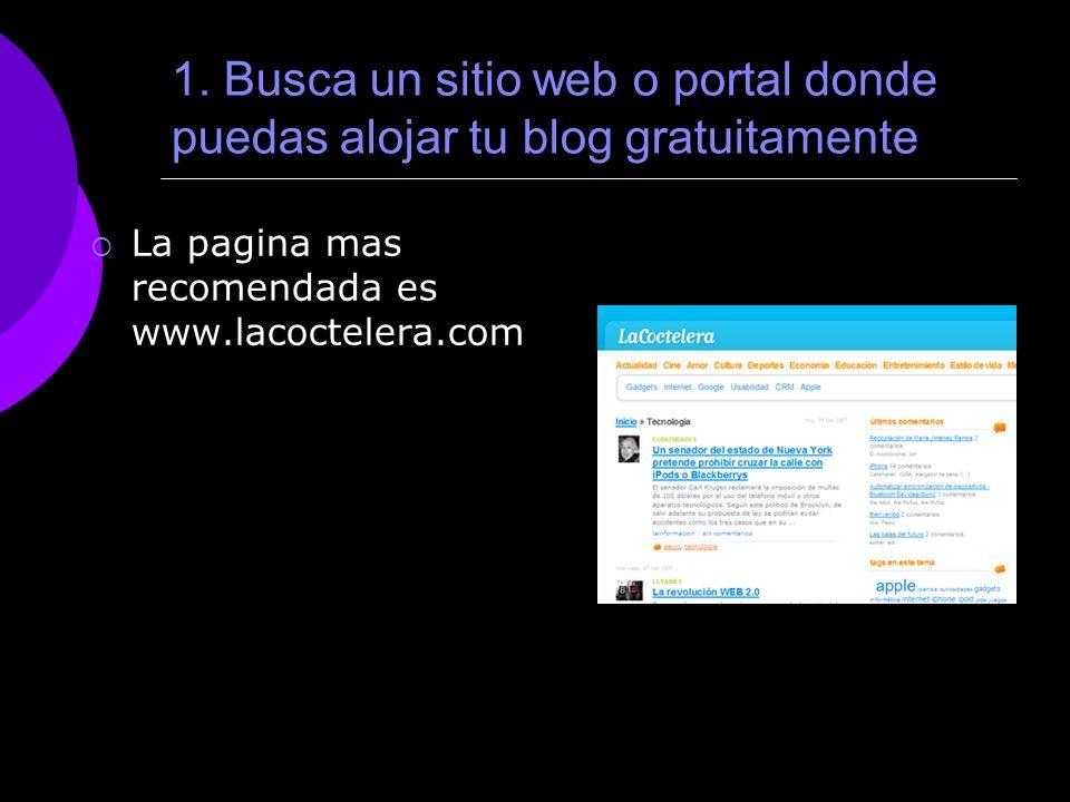 1. Busca un sitio web o portal donde puedas alojar tu blog gratuitamente La pagina mas recomendada es www.lacoctelera.com