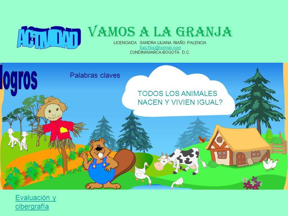 VAMOS A LA GRANJA LICENCIADA SANDRA LILIANA RIAÑO PALENCIA Saly16rp@hotmail.com CUNDINAMARCA-BOGOTÁ D.C. TODOS LOS ANIMALES NACEN Y VIVIEN IGUAL? Pala