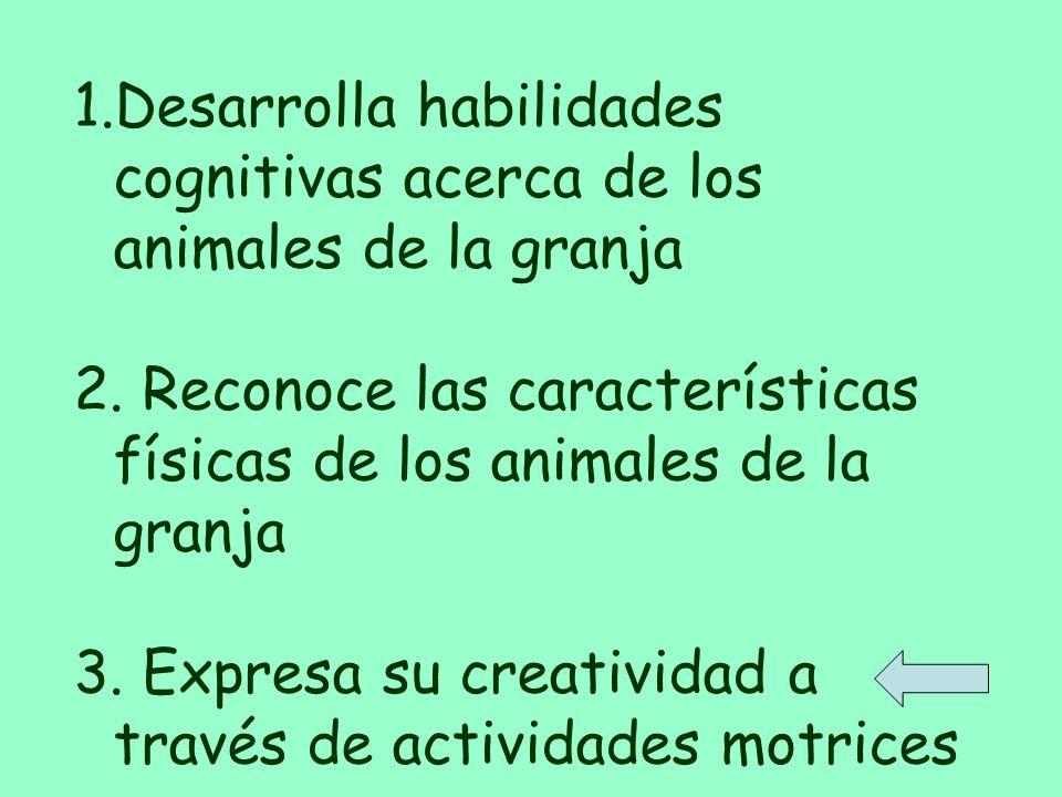 1.Desarrolla habilidades cognitivas acerca de los animales mamiferos 2.Reconoce las caracteristicas fisicas de los animales de la granja Expresa su cr