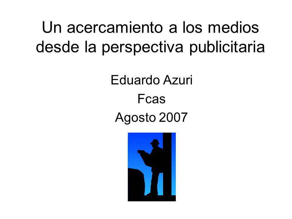 Un acercamiento a los medios desde la perspectiva publicitaria Eduardo Azuri Fcas Agosto 2007