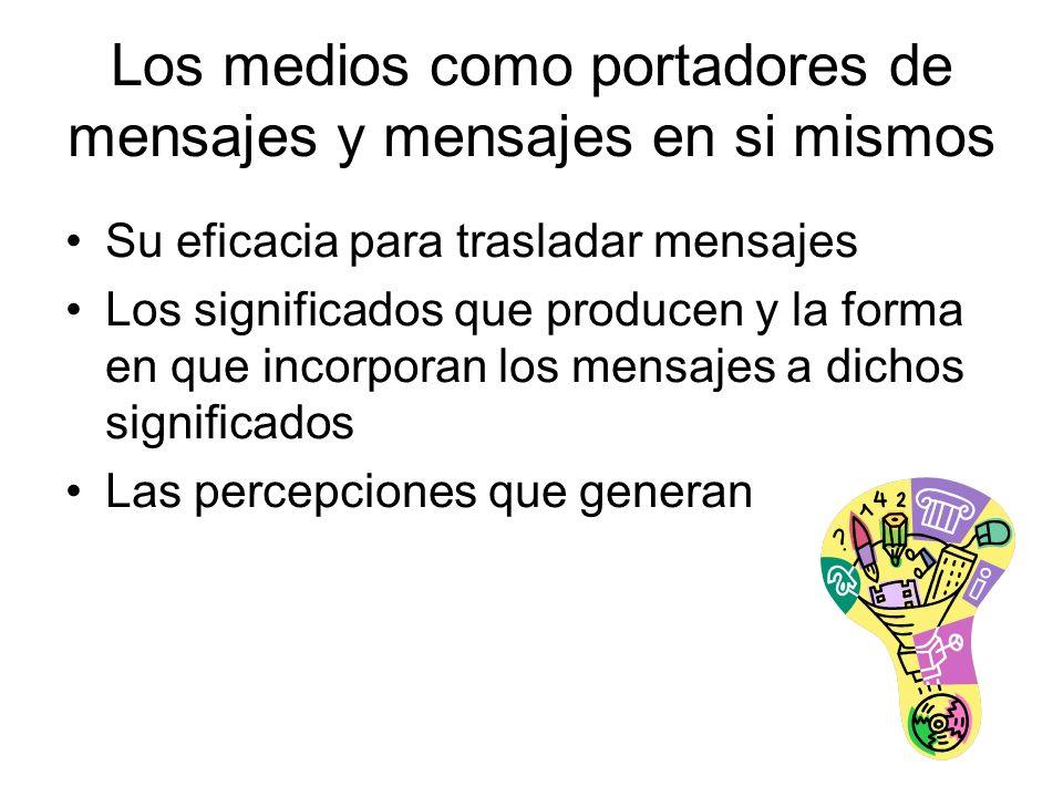 Los medios como portadores de mensajes y mensajes en si mismos Su eficacia para trasladar mensajes Los significados que producen y la forma en que incorporan los mensajes a dichos significados Las percepciones que generan