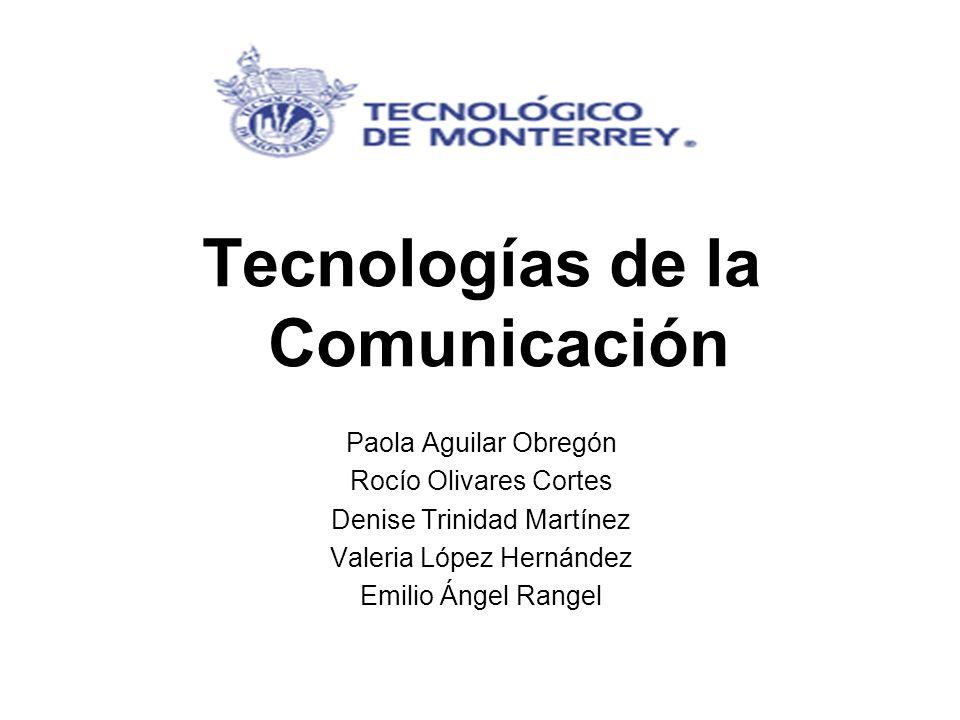 Tecnologías de la Comunicación Paola Aguilar Obregón Rocío Olivares Cortes Denise Trinidad Martínez Valeria López Hernández Emilio Ángel Rangel