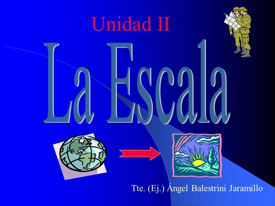 Escala: Es la relación constante que existe entre las dimensiones consideradas en una carta y las correspondientes del elemento representado Unidad II 1 unidad en la carta = X unidades en el terreno
