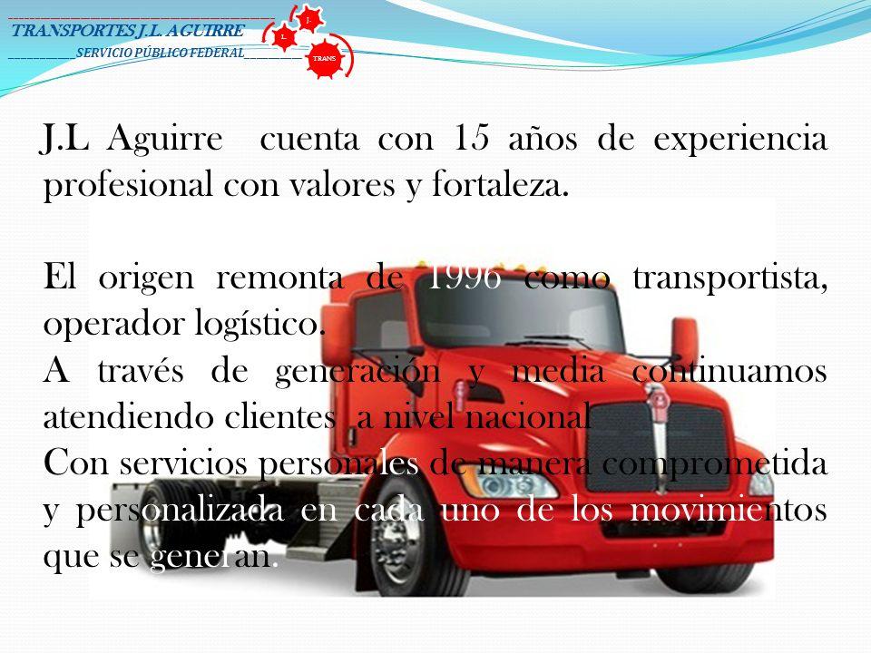 J.L Aguirre cuenta con 15 años de experiencia profesional con valores y fortaleza. El origen remonta de 1996 como transportista, operador logístico. A