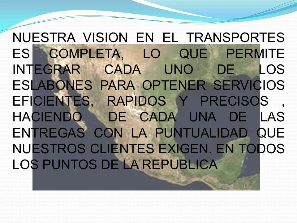 NUESTRA VISION EN EL TRANSPORTES ES COMPLETA, LO QUE PERMITE INTEGRAR CADA UNO DE LOS ESLABONES PARA OPTENER SERVICIOS EFICIENTES, RAPIDOS Y PRECISOS,