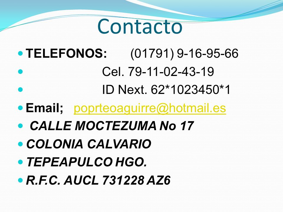Contacto TELEFONOS:(01791) 9-16-95-66 Cel. 79-11-02-43-19 ID Next. 62*1023450*1 Email; poprteoaguirre@hotmail.espoprteoaguirre@hotmail.es CALLE MOCTEZ