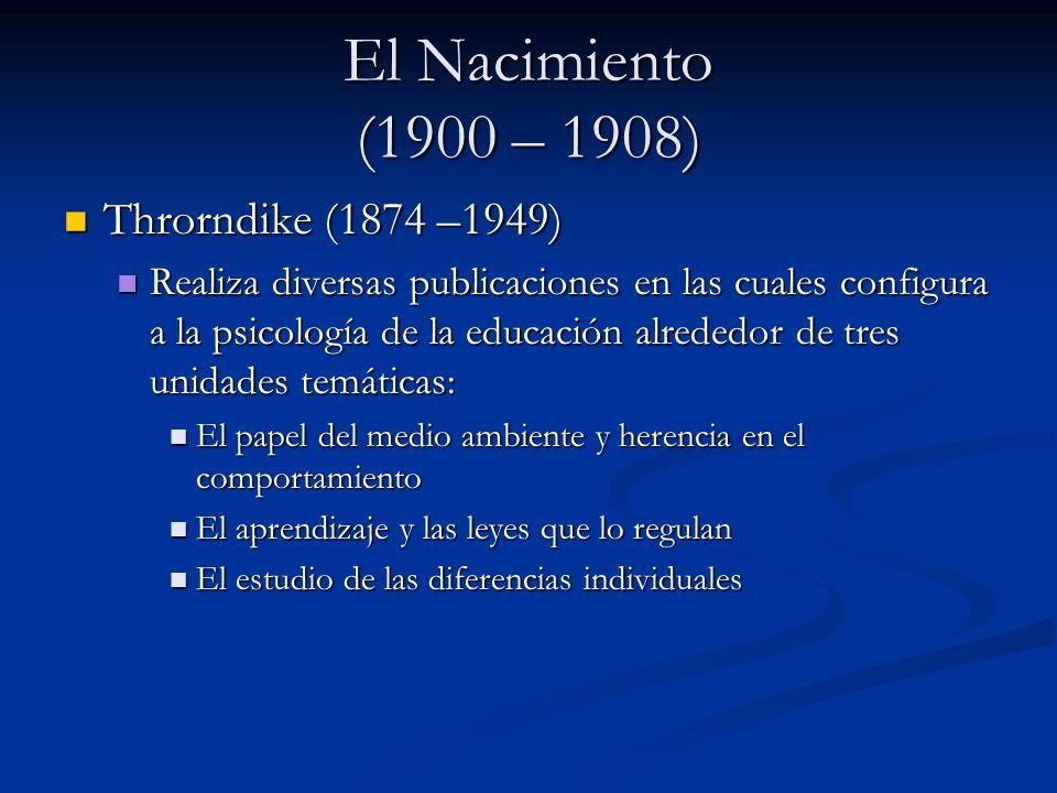 El Nacimiento (1900 – 1908) Throrndike (1874 –1949) Throrndike (1874 –1949) Realiza diversas publicaciones en las cuales configura a la psicología de la educación alrededor de tres unidades temáticas: Realiza diversas publicaciones en las cuales configura a la psicología de la educación alrededor de tres unidades temáticas: El papel del medio ambiente y herencia en el comportamiento El papel del medio ambiente y herencia en el comportamiento El aprendizaje y las leyes que lo regulan El aprendizaje y las leyes que lo regulan El estudio de las diferencias individuales El estudio de las diferencias individuales
