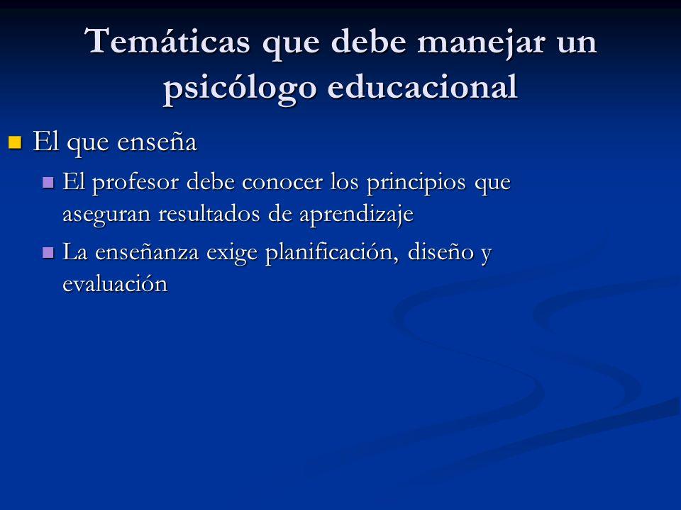 Temáticas que debe manejar un psicólogo educacional El que enseña El que enseña El profesor debe conocer los principios que aseguran resultados de aprendizaje El profesor debe conocer los principios que aseguran resultados de aprendizaje La enseñanza exige planificación, diseño y evaluación La enseñanza exige planificación, diseño y evaluación