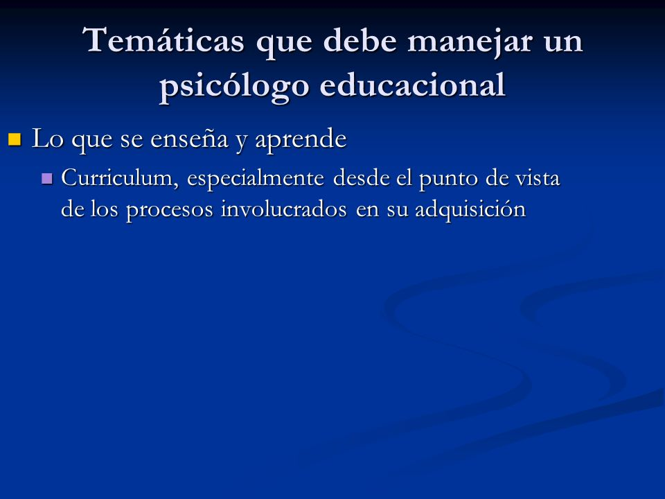 Temáticas que debe manejar un psicólogo educacional El medio en el que se enseña y aprende El medio en el que se enseña y aprende Aula, colegio, familia, sociedad Aula, colegio, familia, sociedad