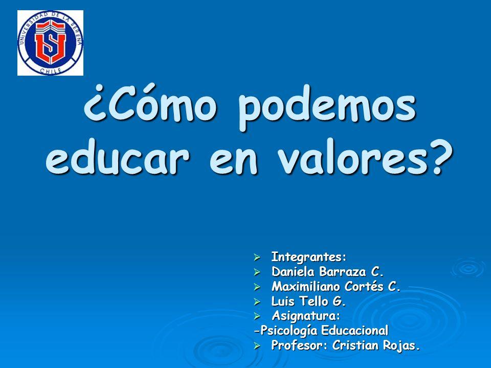 ¿Cómo podemos educar en valores? Integrantes: Integrantes: Daniela Barraza C. Daniela Barraza C. Maximiliano Cortés C. Maximiliano Cortés C. Luis Tell