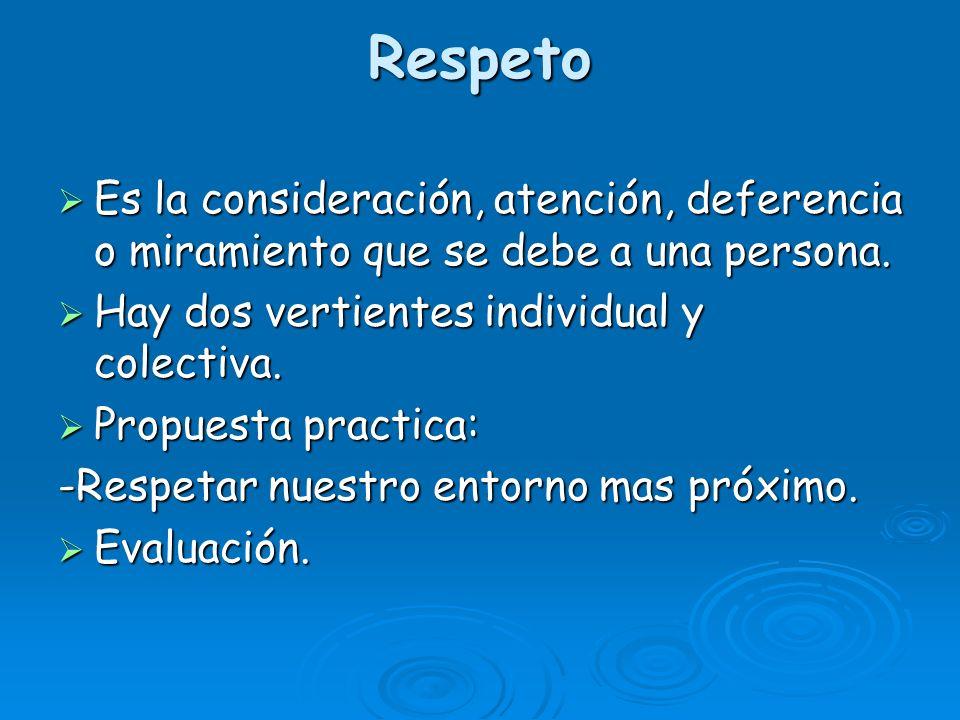 Respeto Es la consideración, atención, deferencia o miramiento que se debe a una persona. Es la consideración, atención, deferencia o miramiento que s