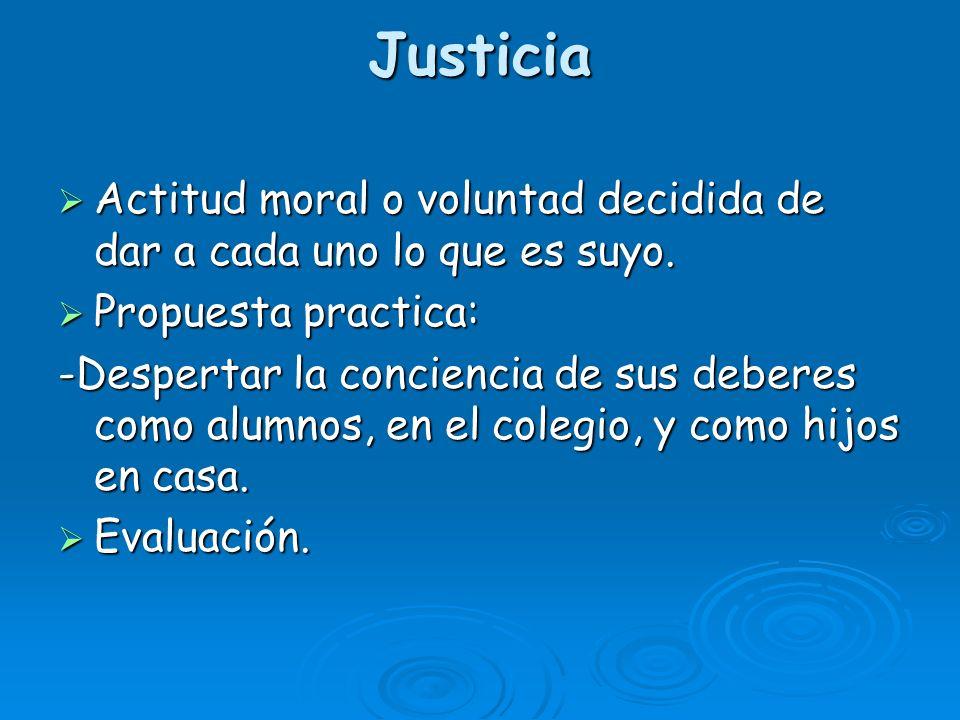 Justicia Actitud moral o voluntad decidida de dar a cada uno lo que es suyo. Actitud moral o voluntad decidida de dar a cada uno lo que es suyo. Propu
