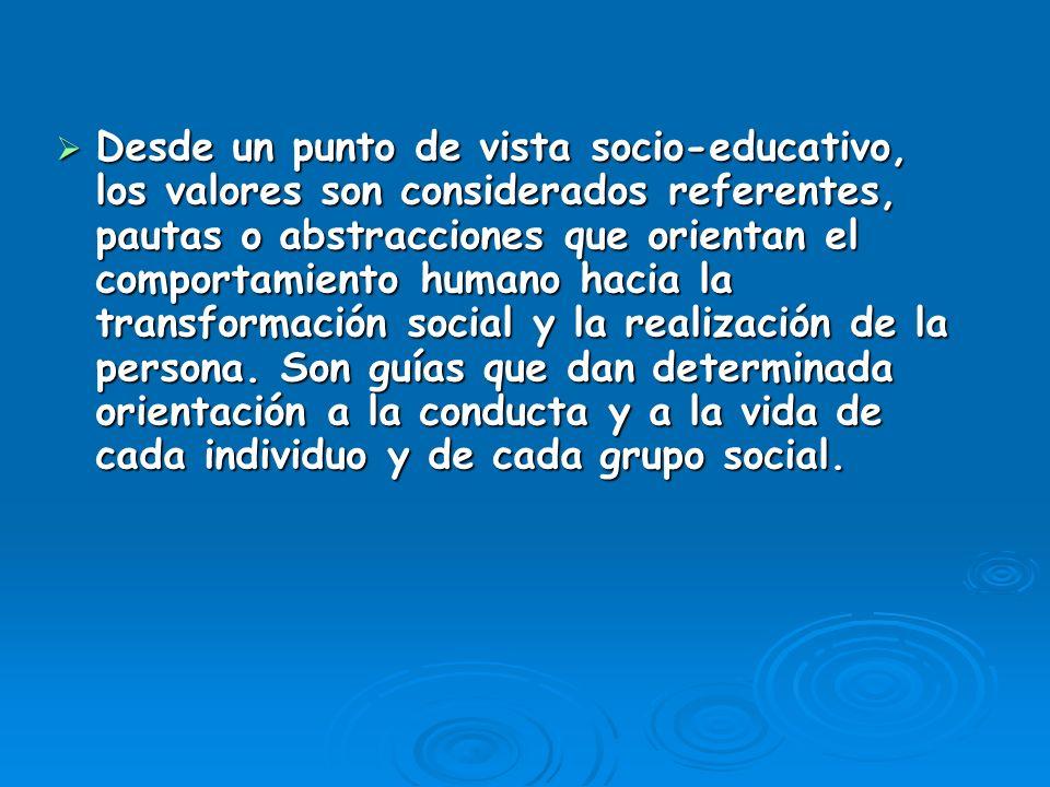 Desde un punto de vista socio-educativo, los valores son considerados referentes, pautas o abstracciones que orientan el comportamiento humano hacia l