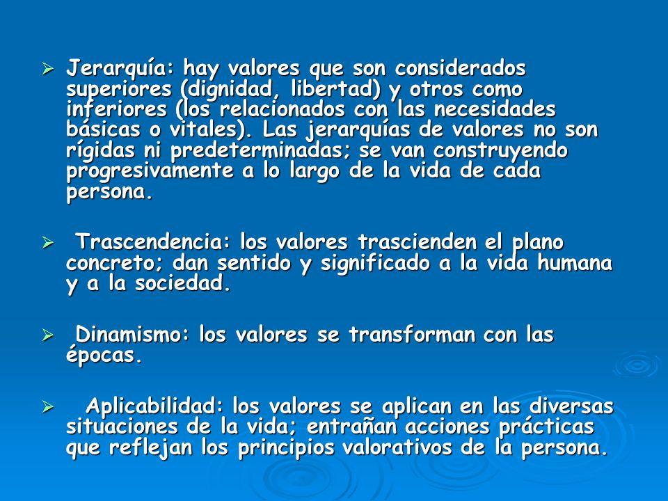 Jerarquía: hay valores que son considerados superiores (dignidad, libertad) y otros como inferiores (los relacionados con las necesidades básicas o vi