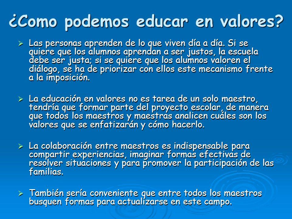 ¿Como podemos educar en valores? Las personas aprenden de lo que viven día a día. Si se quiere que los alumnos aprendan a ser justos, la escuela debe