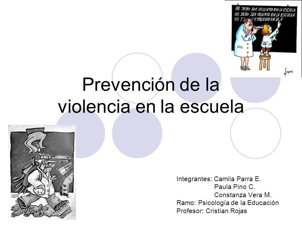 Prevención de la violencia en la escuela Integrantes: Camila Parra E. Paula Pino C. Constanza Vera M. Ramo: Psicología de la Educación Profesor: Crist