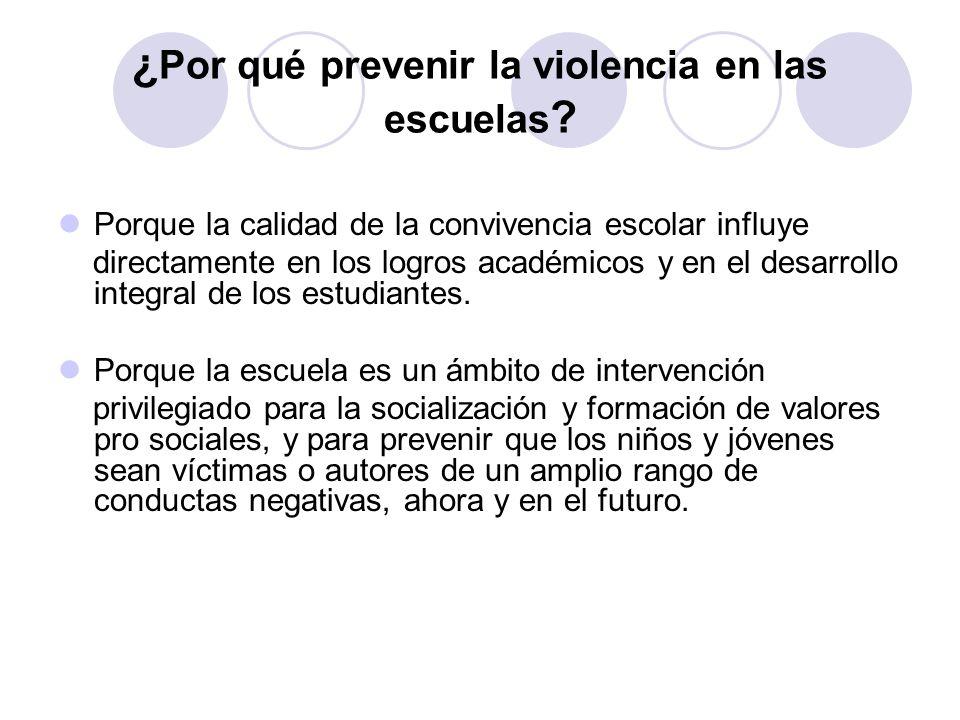 ¿ Por qué prevenir la violencia en las escuelas ? Porque la calidad de la convivencia escolar influye directamente en los logros académicos y en el de