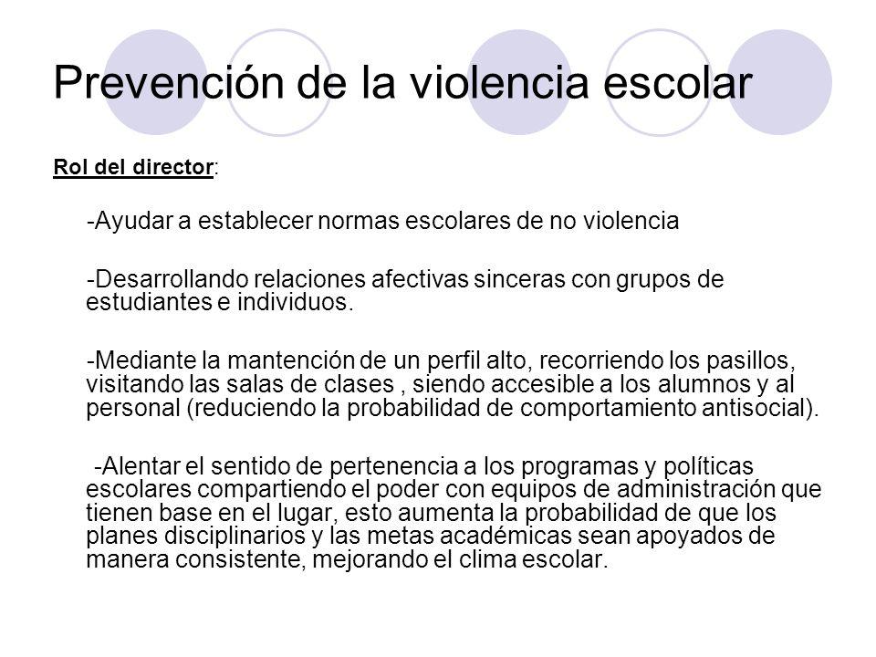 Prevención de la violencia escolar Rol del director: -Ayudar a establecer normas escolares de no violencia -Desarrollando relaciones afectivas sincera