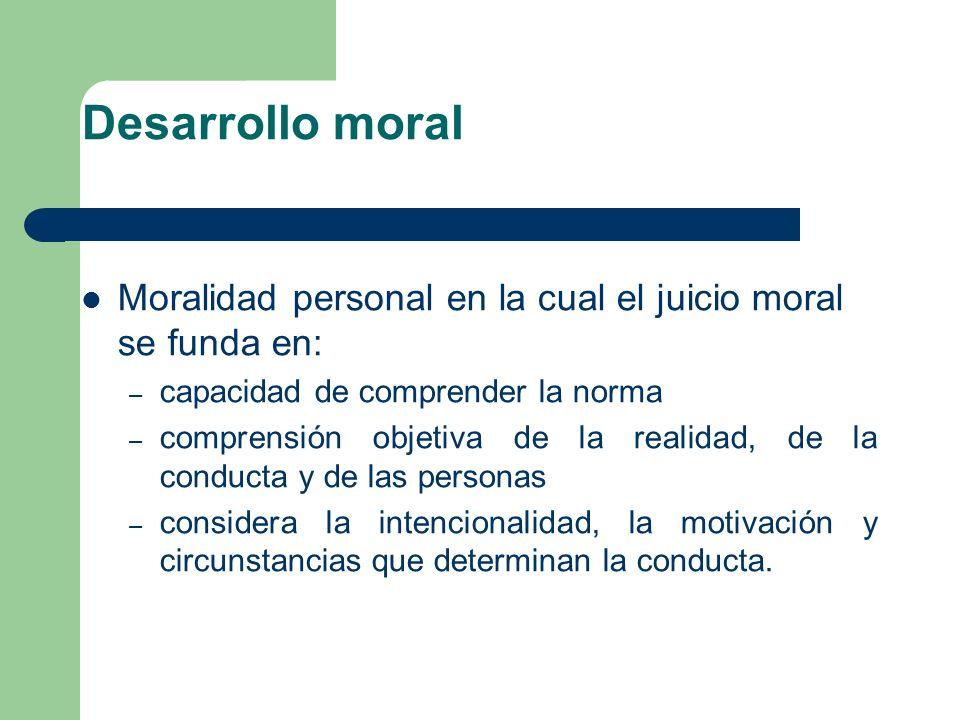 Desarrollo moral Moralidad personal en la cual el juicio moral se funda en: – capacidad de comprender la norma – comprensión objetiva de la realidad,